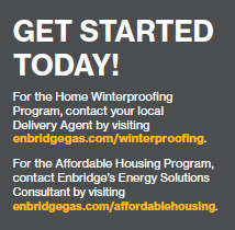 Get Started today! For the Home Winterproofing Program, contact your local Delivery Agent by visiting enbridgegas.com/winterproofing. For the Affordable Housing Program, contact Enbridge's Energy Soutions Consultant by visiting enbridgegas.com/affordablehousing.
