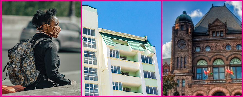 Three images set together, from left to right: a woman wearing a face mask in public, a community housing apartment building, Queens Park legislature